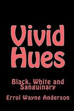 Vivid Hues : Black White and Sanguinary - Errol Wayne Anderson