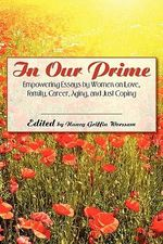 In Our Prime : Empowering Essays by Women on Love, Family, Career, Aging, and Just Coping