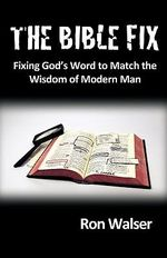 The Bible Fix : Fixing God's Word to Match the Wisdom of Modern Man - Ron Walser