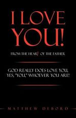 I Love You! from the Heart of the Father : God Really Does Love You, Yes,