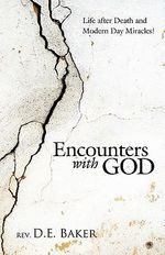 Encounters with God : Life After Death and Modern Day Miracles! - Rev. D. E. Baker