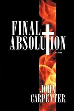 Final Absolution : A Novel - John Carpenter