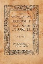The Organization and Leadership of the First Century Church : A Study - Dr. Richard R. Bohannon
