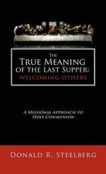 The True Meaning of the Last Supper : Welcoming Others: A Missional Approach to Holy Communion - Donald R. Steelberg