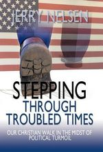 Stepping Through Troubled Times : Our Christian Walk in the Midst of Political Turmoil - Jerry Nelsen