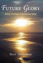 Future Glory : Walking in the Power of Your God-Given Destiny - Sean McGowan
