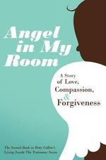 Angel in My Room : A Story of Love, Compassion, and Forgiveness - Betty Collier