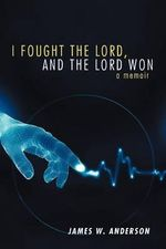 I Fought the Lord, and the Lord Won : A Memoir - James W. Anderson