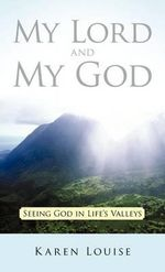 My Lord and My God : Seeing God in Life's Valleys - Karen Louise