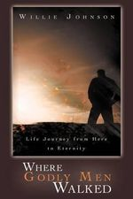 Where Godly Men Walked : Life Journey From Here to Eternity - Willie Johnson