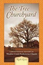 The Tree in the Churchyard : A Bicentennial History of Meadow Creek Presbyterian Church - Ruth Kross