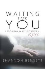 Waiting for You : Looking, Waiting, Given: Love - Shannon Bennett