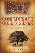 Confederate Gold and Silver : A Story of the Lost Confederate Treasury and Its Missing Gold and Silver - Peter F. Warren