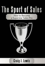 The Sport of Sales : How to Become a Superstar Sales Pro - Craig J. Lewis