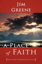 A Place of Faith : When There is Nowhere Else to GO - Jim Greene