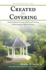 Created For Covering : Understanding the Concept of Safety and Covering In Relationships for Men and Women - Robert B. Shaw Jr.
