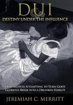 DUI-Destiny Under the Influence : How Satan Is Attempting to Turn God's Glorious Bride into a Drunken Harlot - Jeremiah C. Merritt