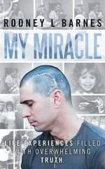My Miracle : Life Experiences Filled with Overwhelming Truth. - Rodney L Barnes