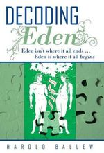 Decoding Eden : Eden Isn't Where it All Ends ... Eden is Where it All Begins - Harold Ballew