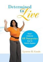 Determined to Live : How I Endured 48 Surgeries Due to Gastric Bypass - Lynette R. Goode