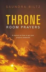 Throne Room Prayers : A Manual on How to Get Your Prayers Answered - Saundra Biltz