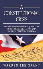 A Constitutional Crisis : The Role of the Federal Judiciary in the Transformation and Secularization of America - Warren Lee Grant