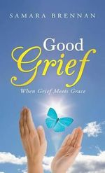 Good Grief : When Grief Meets Grace - Samara Brennan
