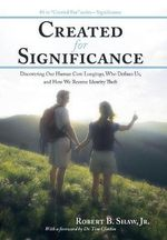 Created for Significance : Discovering Our Human Core Longings, Who Defines Us, and How We Reverse Identity Theft - Robert B Shaw Jr