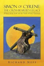 Simon of Cyrene : The Cross-Bearer's Legacy: A Story of the Faith and the Trials of Early Christians - Richard Neff