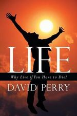Life : Why Live If You Have to Die? - David Perry
