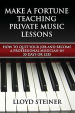 Make a Fortune Teaching Private Music Lessons : How to Quit Your Job and Become a Professional Musician in 30 Days or Less - Lloyd Steiner