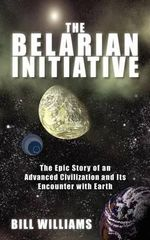 The Belarian Initiative : The Epic Story of an Advanced Civilization and Its Encounter with Earth - MR Bill Williams
