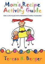 Mom's Recipe & Activity Guide : For a Life Filled with Memories & Simple Pleasures - Teresa H Berger