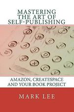 Mastering the Art of Self-Publishing : Amazon, Createspace and Your Book Project - Mark Lee