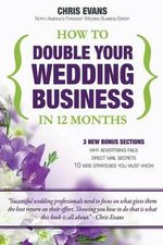 How to Double Your Wedding Business in 12 Months : The Roadmap to Success for Wedding Professionals - Chris Evans
