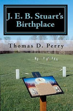 J. E. B. Stuart's Birthplace : History, Guide, and Genealogy - Thomas D Perry