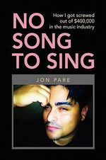 No Song to Sing : How I Got Screwed Out of $400,000 in the Music Industry - Jon Pare