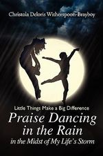 Praise Dancing in the Rain in the Midst of My Life's Storm : Little Things Make a Big Difference - Christola Brayboy
