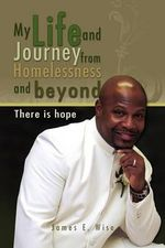 My Life and Journey from Homelessness and Beyond : There Is Hope - James E., Jr. Wise