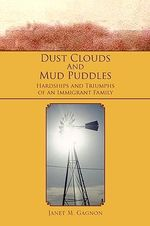 Dust Clouds and Mud Puddles : Hardships and Triumphs of an Immigrant Family - Janet Gagnon