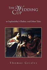 The Wedding Cup : Or Sophonisba's Chalice, and Other Tales - Thomas Geisler