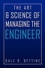 The Art & Science of Managing the Engineer - Dale R. Bettine