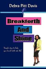 Breakforth and Shine : Simple Steps to Help You Break Forth Into Life! - Debra Pitt Davis