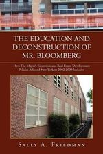 The Education and Deconstruction of Mr. Bloomberg : How the Mayor's Education and Real Estate Development Policies Affected New Yorkers 2002-2009 Inclusive - Sally A Friedman