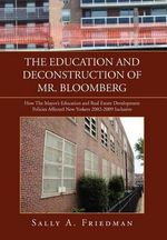 The Education and Deconstruction of Mr. Bloomberg : How the Mayor's Education and Real Estate Development Policies Affected New Yorkers 2002-2009 Inclusive - Sally A. Friedman