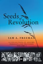 Seeds of Revolution : A Collection of Axioms, Passages and Proverbs, Volume 2 - Iam A. Freeman