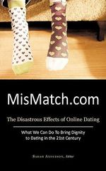 Mismatch.com : The Disastrous Effects of Online Dating What We Can Do to Bring Dignity to Dating in the 21st Century - Editor Sarah Anderson