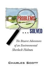 Problems…solved : The Bizarre Adventures of an Environmental Sherlock Holmes - Charles Scott
