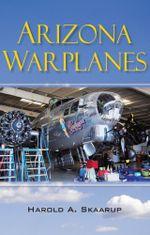 Arizona Warplanes : Updated Edition - Harold A. Skaarup