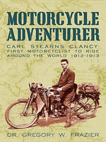 MOTORCYCLE ADVENTURER : Carl Stearns Clancy: First Motorcyclist To Ride Around The World 1912-1913 - Dr. Gregory W. Frazier